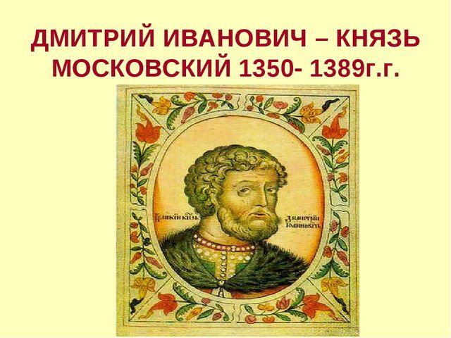 ДМИТРИЙ ИВАНОВИЧ – КНЯЗЬ МОСКОВСКИЙ 1350- 1389г.г.
