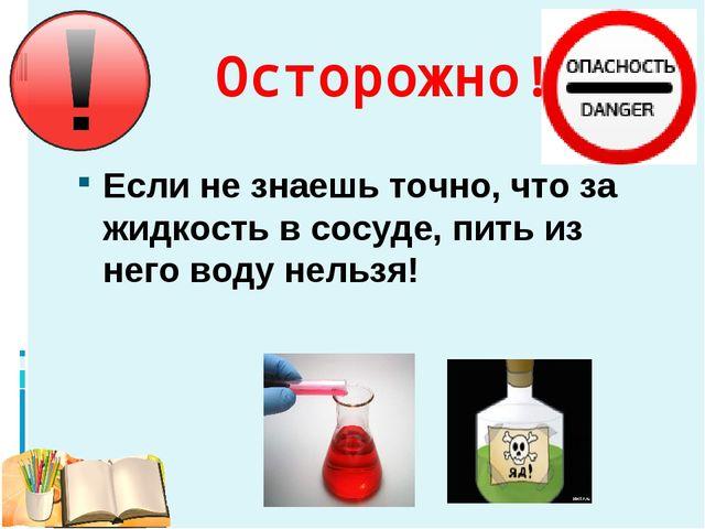 Осторожно! Если не знаешь точно, что за жидкость в сосуде, пить из него воду...