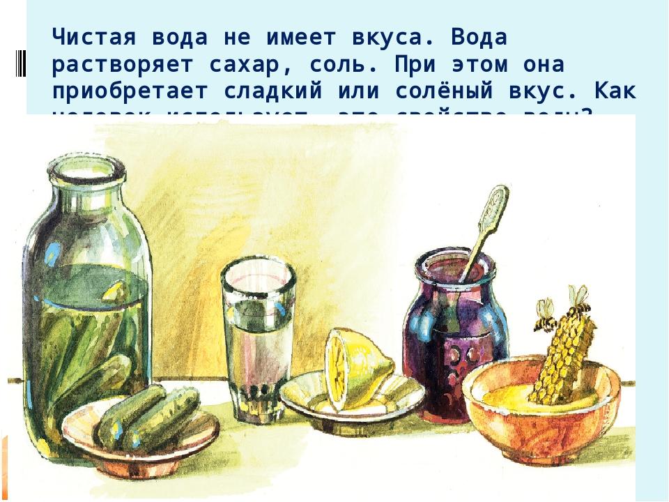 Чистая вода не имеет вкуса. Вода растворяет сахар, соль. При этом она приобре...