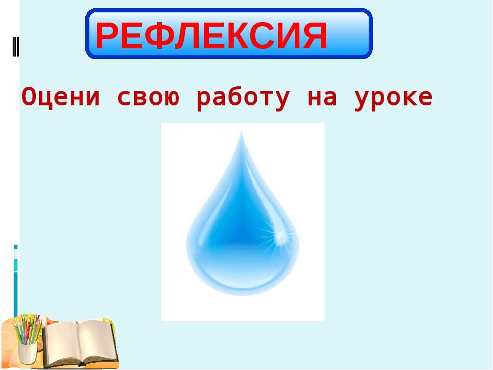 Оцени свою работу на уроке РЕФЛЕКСИЯ