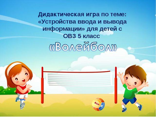 Дидактическая игра по теме: «Устройства ввода и вывода информации» для детей...
