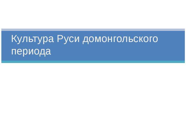 Культура Руси домонгольского периода