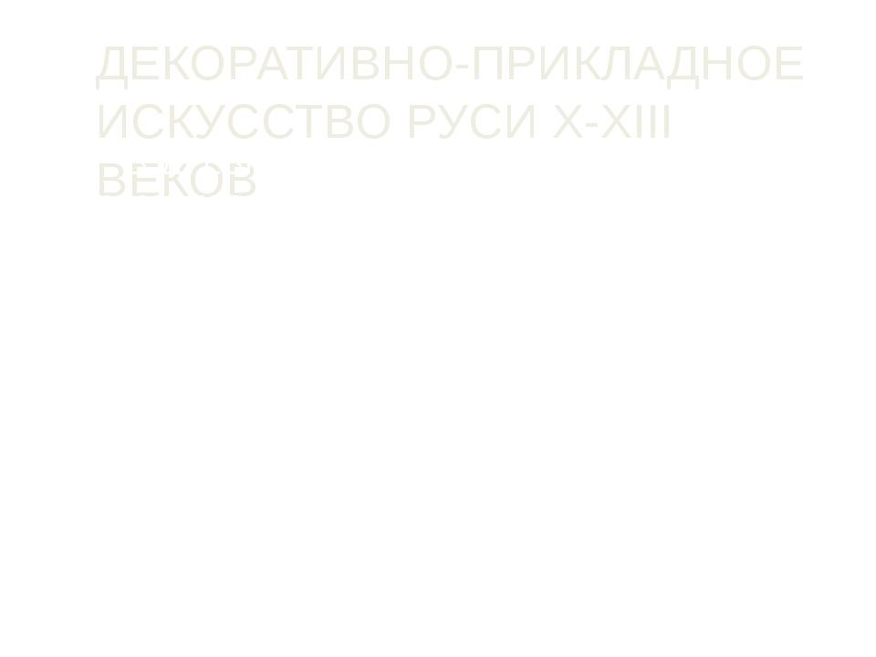ДЕКОРАТИВНО-ПРИКЛАДНОЕ ИСКУССТВО РУСИ Х-XIII ВЕКОВ В ДРЕВНЕЙ РУСИ для обознач...