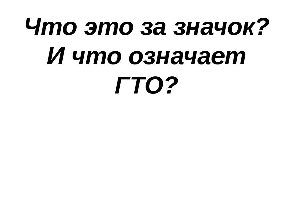 Что это за значок? И что означает ГТО?