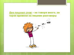 Без лишних слов – не говоря много, не теряя времени на лишние разговоры
