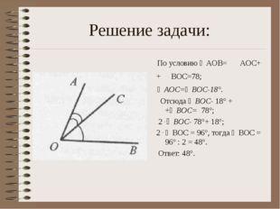 Решение задачи: По условию ∠АОВ= ∠ АОС+ + ∠ВОС=78; ∠AOC=∠BOC-18°. Отсюда ∠BOC