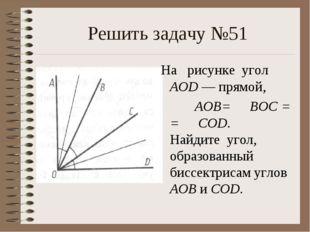 Решить задачу №51 На рисунке угол AOD — прямой, ∠ AOB= ∠ BOC = = ∠ COD. Най