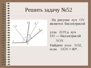 Решить задачу №52 На рисунке луч OV является биссектрисой угла ZOY,а луч OU —
