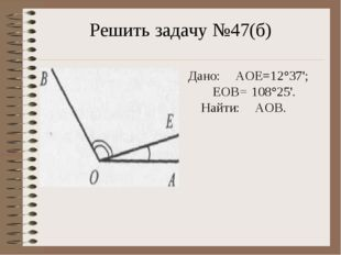 Решить задачу №47(б) Дано: ∠AOE=12°37'; ∠EOB= 108°25'. Найти: ∠AOB.