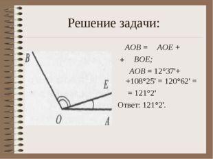 Решение задачи: ∠AOB = ∠AOE + +∠ BOE; ∠ AOB = 12°37'+ +108°25' = 120°62' = =