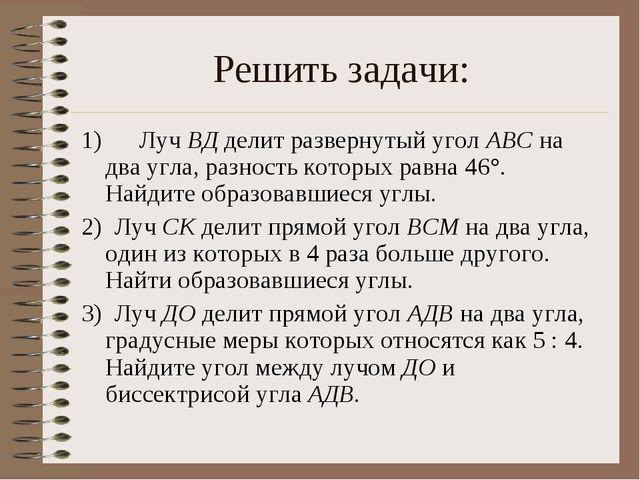 Решить задачи: 1) Луч ВД делит развернутый угол ABC на два угла, разност...