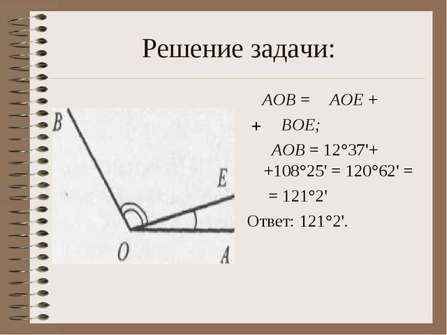 Решение задачи: ∠AOB = ∠AOE + +∠ BOE; ∠ AOB = 12°37'+ +108°25' = 120°62' = =...
