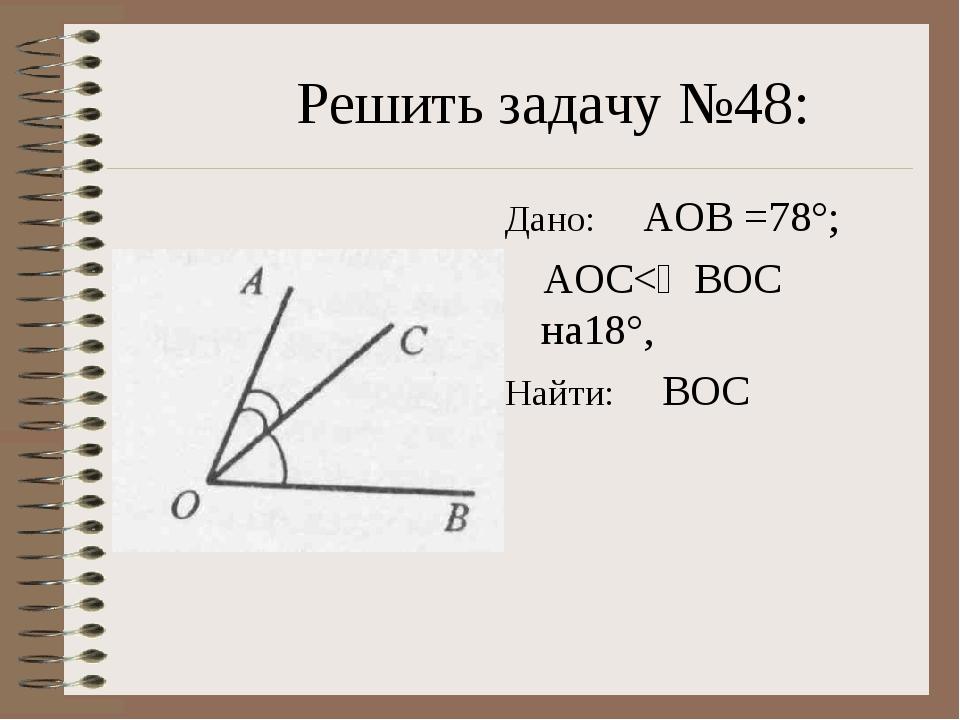 Решить задачу №48: Дано: ∠АОВ =78°; ∠АОС