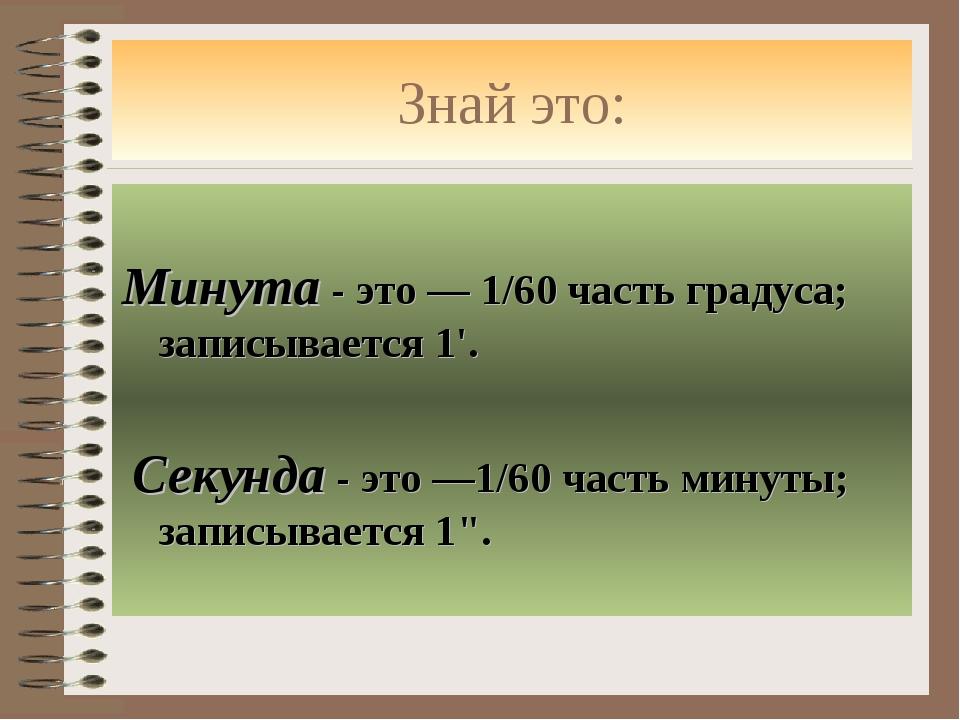 Знай это: Минута - это — 1/60 часть градуса; записывается 1'. Секунда - это —...