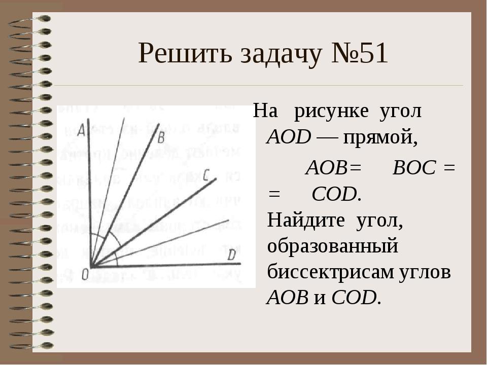 Решить задачу №51 На рисунке угол AOD — прямой, ∠ AOB= ∠ BOC = = ∠ COD. Най...
