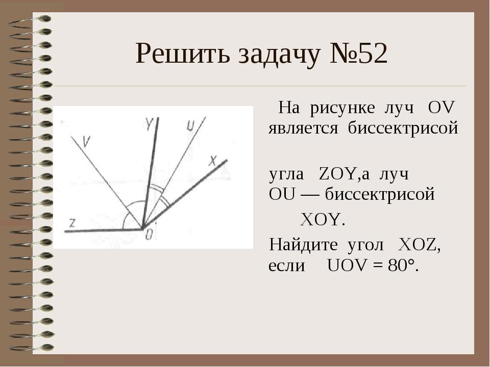 Решить задачу №52 На рисунке луч OV является биссектрисой угла ZOY,а луч OU —...