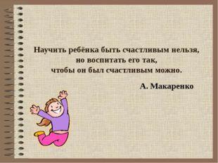 Научить ребёнка быть счастливым нельзя, но воспитать его так, чтобы он был сч
