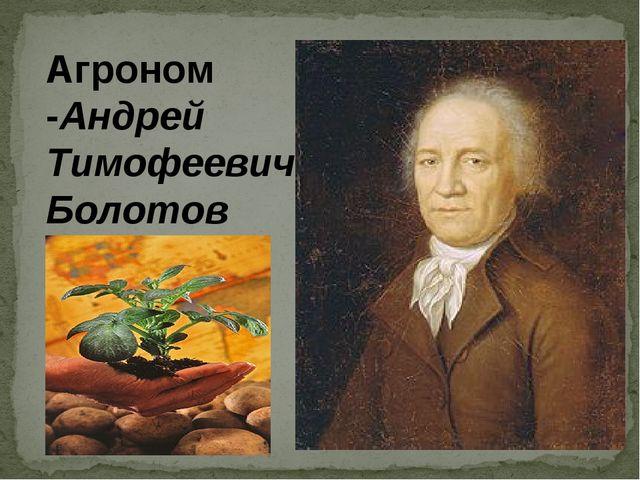 Агроном -Андрей Тимофеевич Болотов