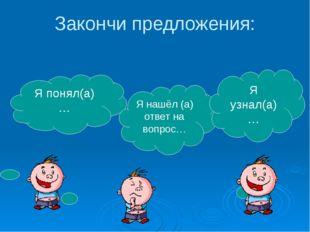 Закончи предложения: Я понял(а)… Я нашёл (а) ответ на вопрос… Я узнал(а)…