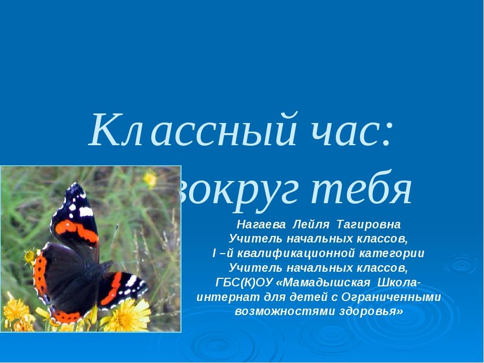Классный час: Мир вокруг тебя Нагаева Лейля Тагировна Учитель начальных клас...