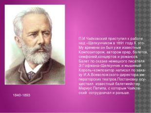 П.И Чайковский приступил к работе над «Щелкунчиком в 1891 году.К это- Му вре
