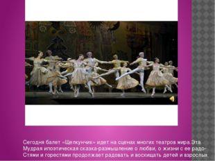 Сегодня балет «Щелкунчик» идет на сценах многих театров мира.Эта Мудрая ипоэ