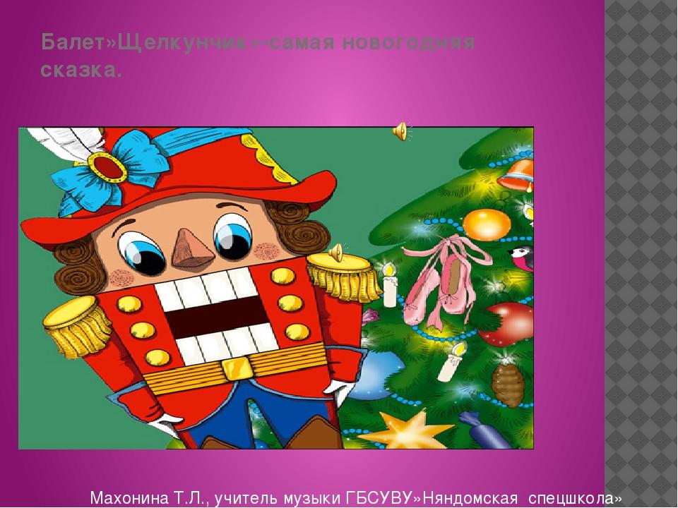 Балет»Щелкунчик»-самая новогодняя сказка. Махонина Т.Л., учитель музыки ГБСУВ...