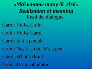 «Мағынаны тану бөлімі» Realization of meaning Read the dialogue. Carol: Hello