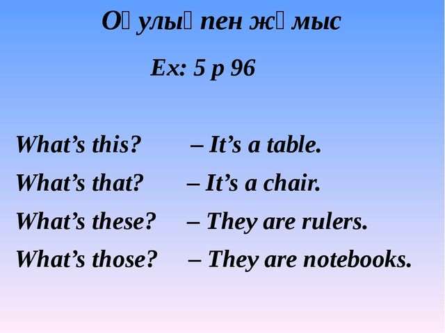 Оқулықпен жұмыс Ex: 5 p 96 What's this? – It's a table. What's that? – It's a...