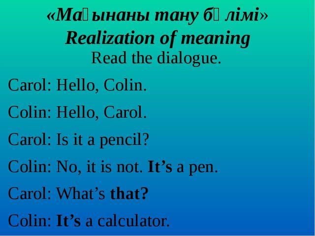 «Мағынаны тану бөлімі» Realization of meaning Read the dialogue. Carol: Hello...