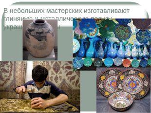 В небольших мастерских изготавливают глиняную и металлическую посуду, украшен
