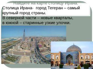 Найдите на карте столицу Ирана. Столица Ирана- город Тегеран – самый крупный