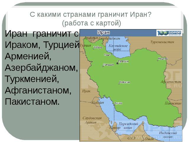 С какими странами граничит Иран? (работа с картой) Иран граничит с Ираком, Ту...