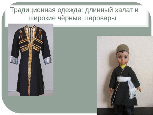 Традиционная одежда: длинный халат и широкие чёрные шаровары.