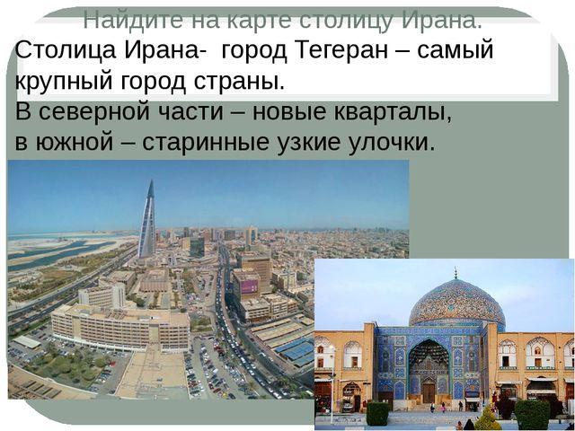 Найдите на карте столицу Ирана. Столица Ирана- город Тегеран – самый крупный...