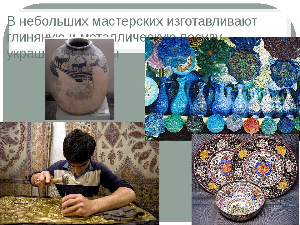 В небольших мастерских изготавливают глиняную и металлическую посуду, украшен...