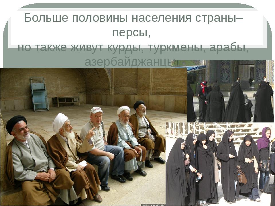 Больше половины населения страны–персы, но также живут курды, туркмены, арабы...