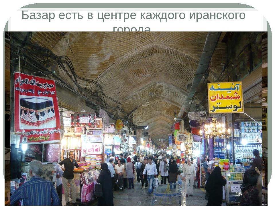 Базар есть в центре каждого иранского города