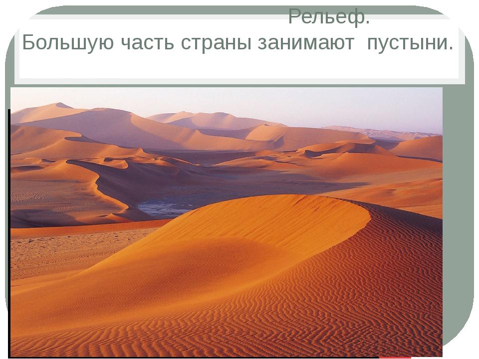 Рельеф. Большую часть страны занимают пустыни.
