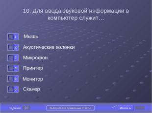 10 Задание Выберите все правильные ответы! 10. Для ввода звуковой информации