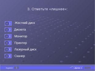 3 Задание 3. Отметьте «лишнее»: Жесткий диск Дискета Монитор Принтер Далее ►