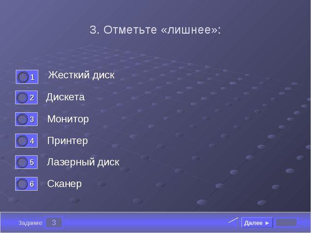 3 Задание 3. Отметьте «лишнее»: Жесткий диск Дискета Монитор Принтер Далее ►...