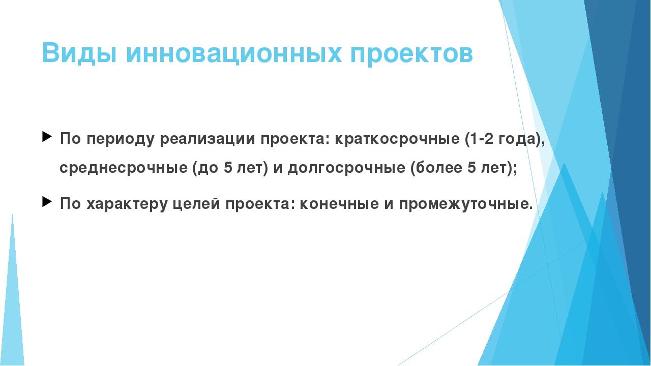 Виды инновационных проектов По периоду реализации проекта: краткосрочные (1-2...