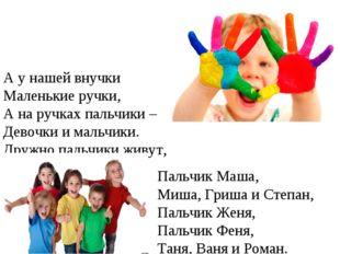 А у нашей внучки Маленькие ручки, А на ручках пальчики – Девочки и мальчики.