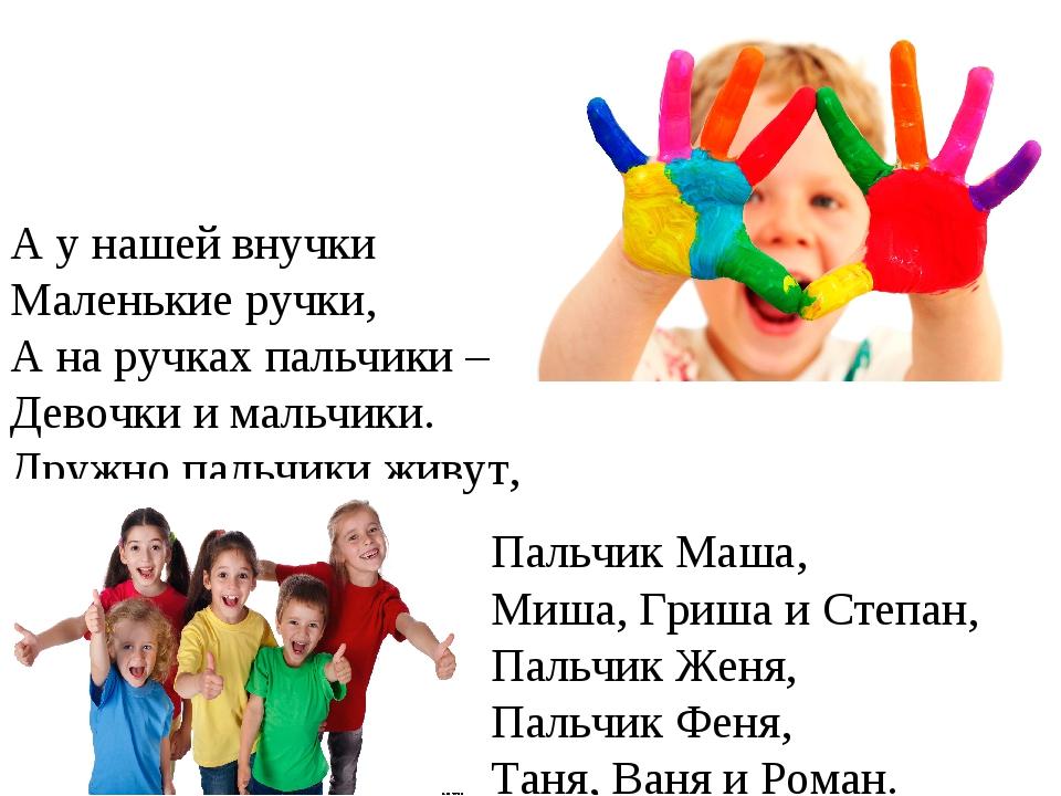 А у нашей внучки Маленькие ручки, А на ручках пальчики – Девочки и мальчики....