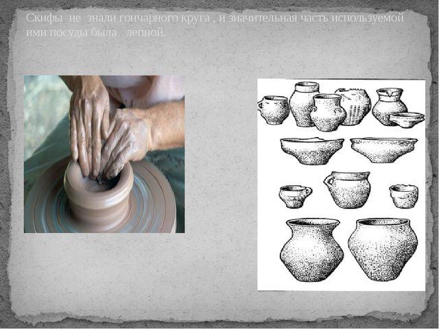 Скифы не знали гончарного круга , и значительная часть используемой ими посу...