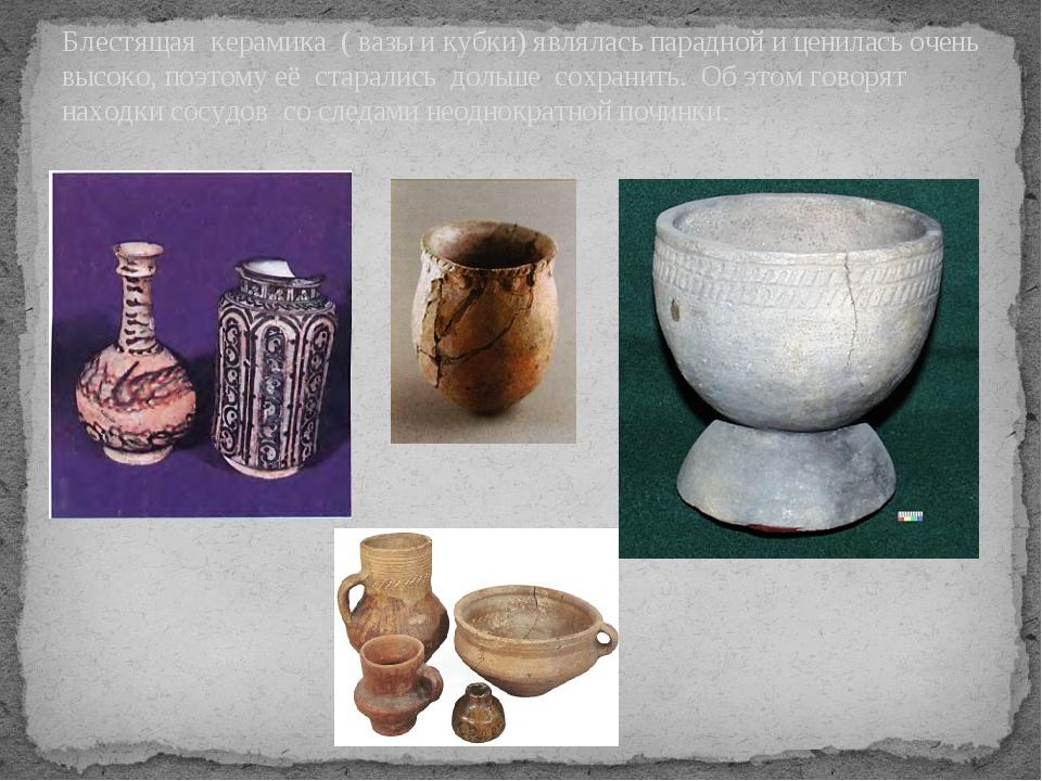 Блестящая керамика ( вазы и кубки) являлась парадной и ценилась очень высоко...