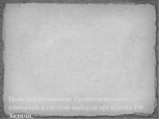 Цель исследования: Проанализировать изменения в системе выборов президента РФ