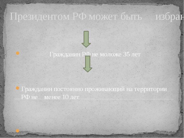 Президентом РФ может быть избран: Гражданин РФ не моложе 35 лет Гражданин пос...