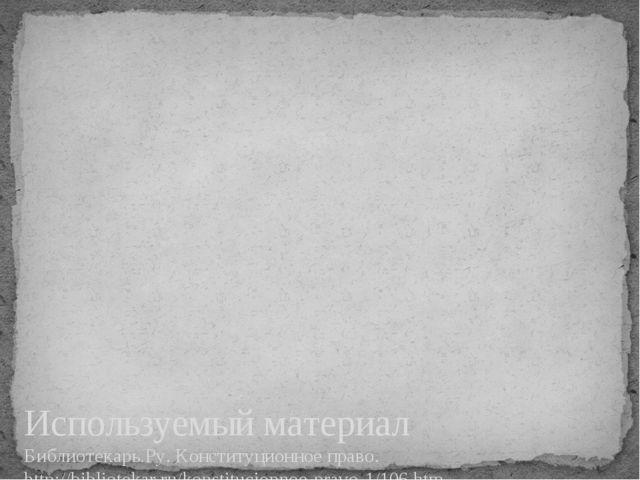 Используемый материал Библиотекарь.Ру. Конституционное право. http://bibliote...